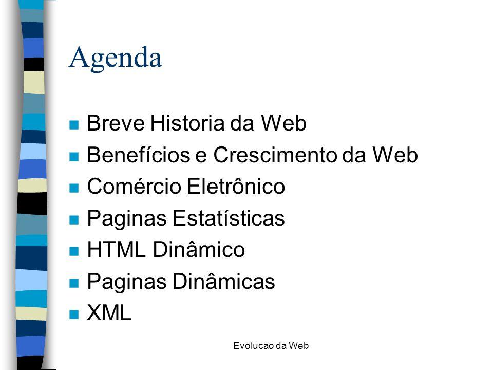 Evolucao da Web Agenda n Breve Historia da Web n Benefícios e Crescimento da Web n Comércio Eletrônico n Paginas Estatísticas n HTML Dinâmico n Paginas Dinâmicas n XML