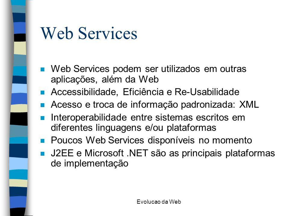 Evolucao da Web Web Services n Web Services podem ser utilizados em outras aplicações, além da Web n Accessibilidade, Eficiência e Re-Usabilidade n Acesso e troca de informação padronizada: XML n Interoperabilidade entre sistemas escritos em diferentes linguagens e/ou plataformas n Poucos Web Services disponíveis no momento n J2EE e Microsoft.NET são as principais plataformas de implementação