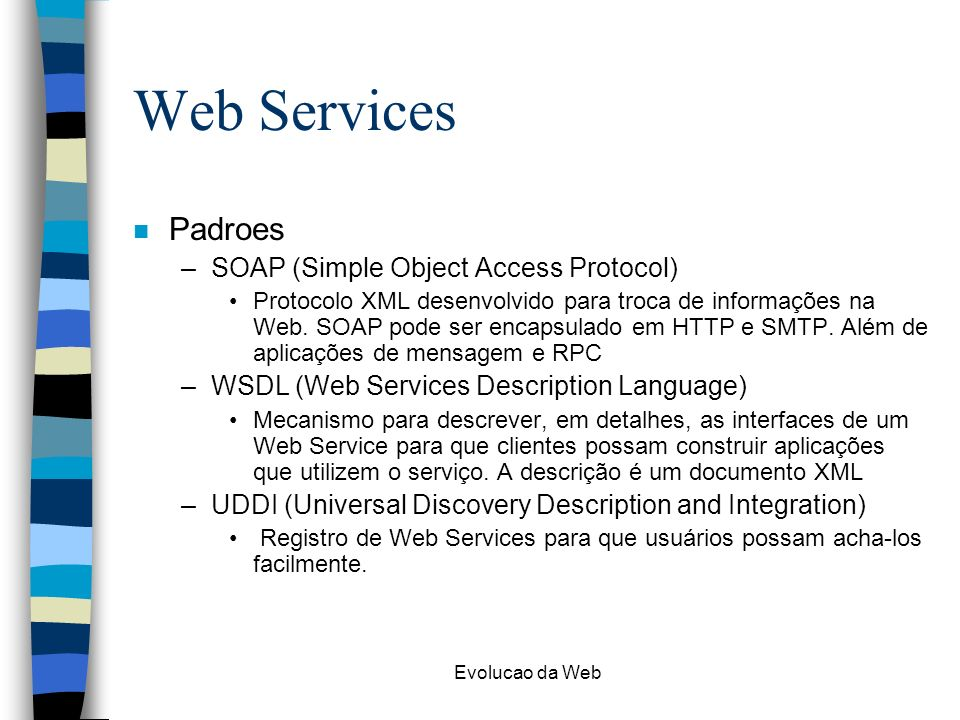 Evolucao da Web Web Services n Padroes –SOAP (Simple Object Access Protocol) Protocolo XML desenvolvido para troca de informações na Web. SOAP pode se
