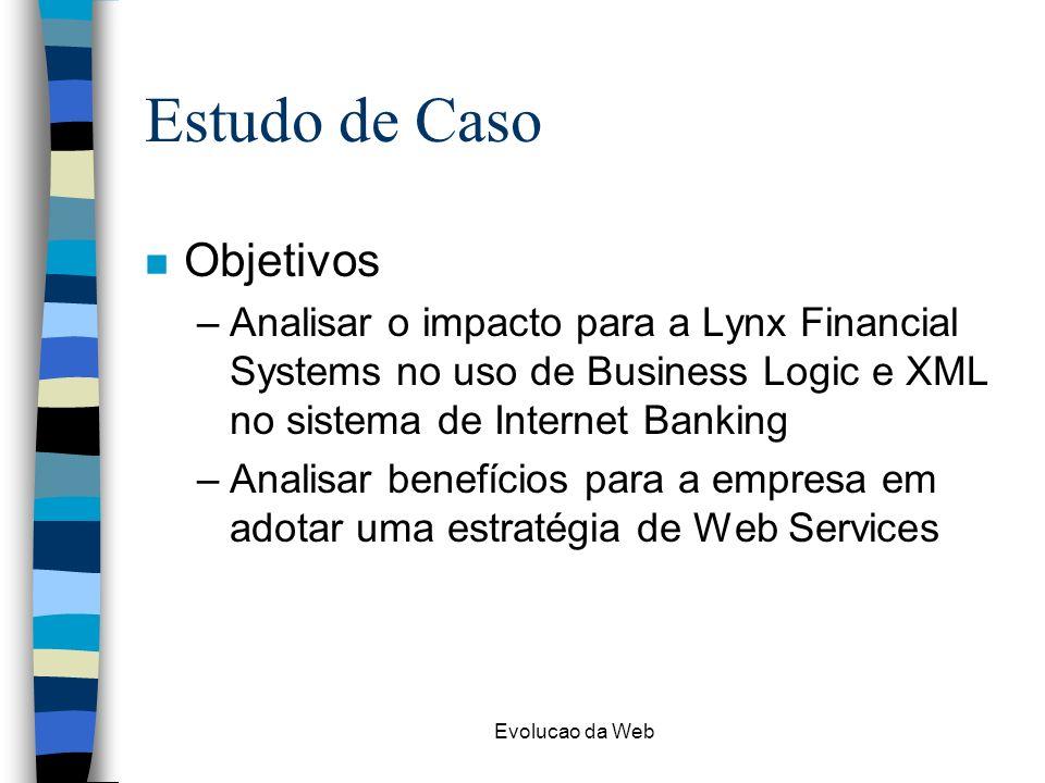 Evolucao da Web Estudo de Caso n Objetivos –Analisar o impacto para a Lynx Financial Systems no uso de Business Logic e XML no sistema de Internet Banking –Analisar benefícios para a empresa em adotar uma estratégia de Web Services