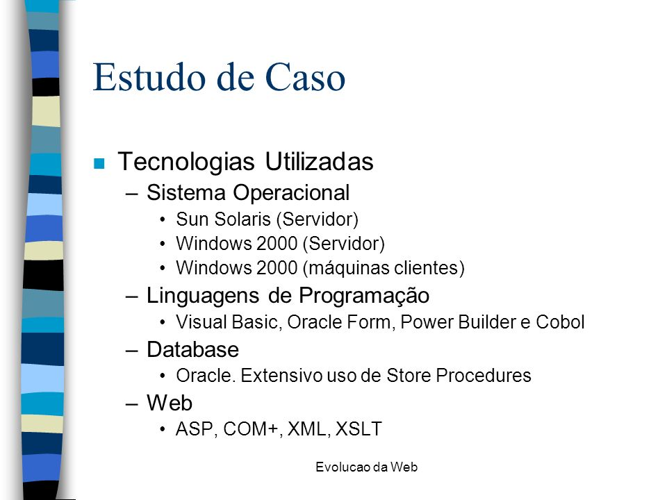 Evolucao da Web Estudo de Caso n Tecnologias Utilizadas –Sistema Operacional Sun Solaris (Servidor) Windows 2000 (Servidor) Windows 2000 (máquinas cli