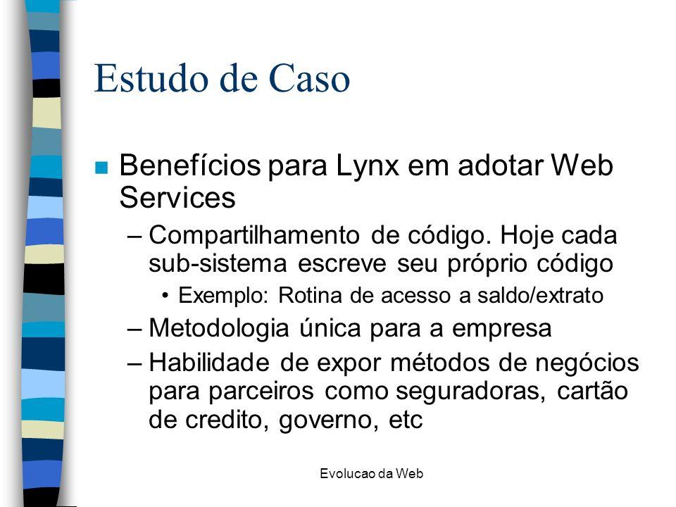 Evolucao da Web Estudo de Caso n Benefícios para Lynx em adotar Web Services –Compartilhamento de código. Hoje cada sub-sistema escreve seu próprio có