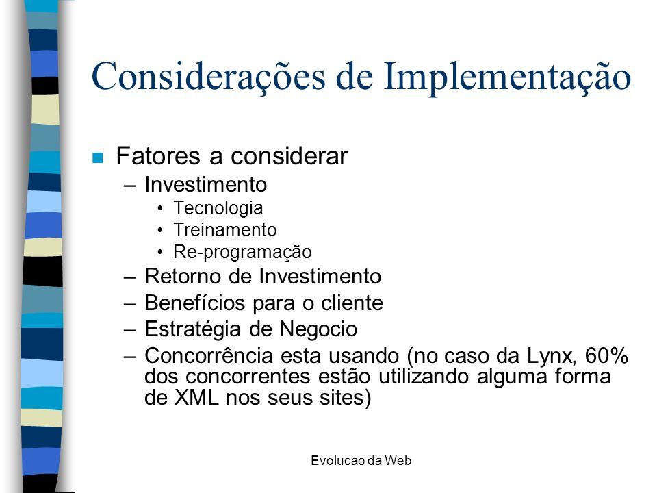 Evolucao da Web Considerações de Implementação n Fatores a considerar –Investimento Tecnologia Treinamento Re-programação –Retorno de Investimento –Be