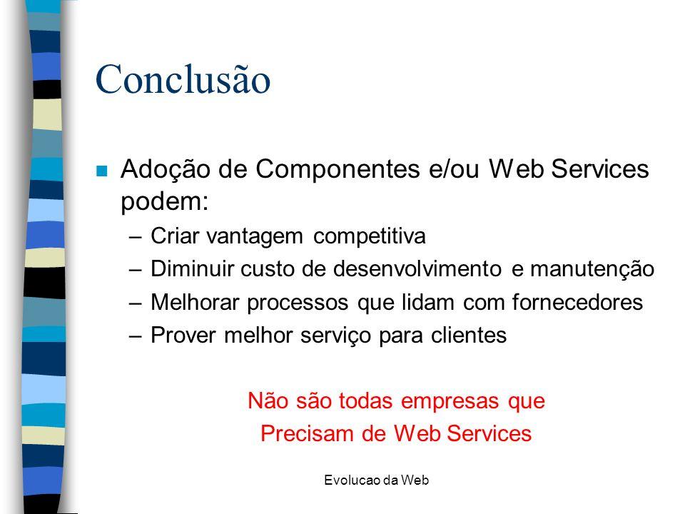 Evolucao da Web Conclusão n Adoção de Componentes e/ou Web Services podem: –Criar vantagem competitiva –Diminuir custo de desenvolvimento e manutenção