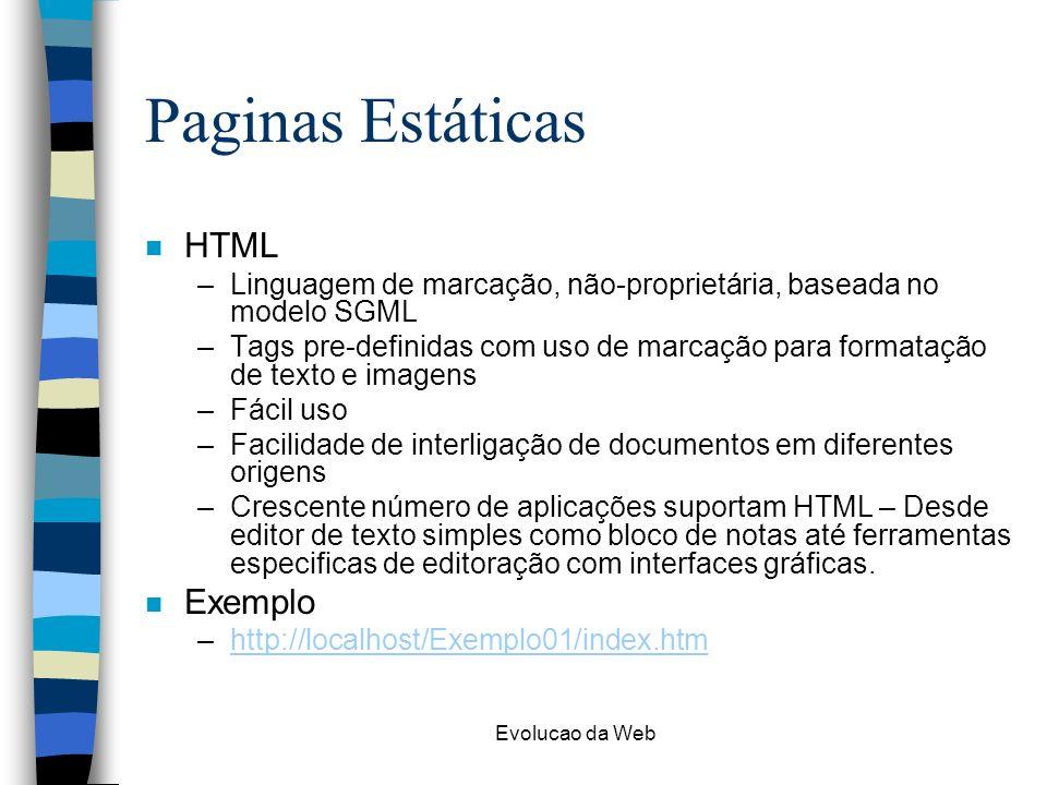 Evolucao da Web Paginas Estáticas n HTML –Linguagem de marcação, não-proprietária, baseada no modelo SGML –Tags pre-definidas com uso de marcação para formatação de texto e imagens –Fácil uso –Facilidade de interligação de documentos em diferentes origens –Crescente número de aplicações suportam HTML – Desde editor de texto simples como bloco de notas até ferramentas especificas de editoração com interfaces gráficas.