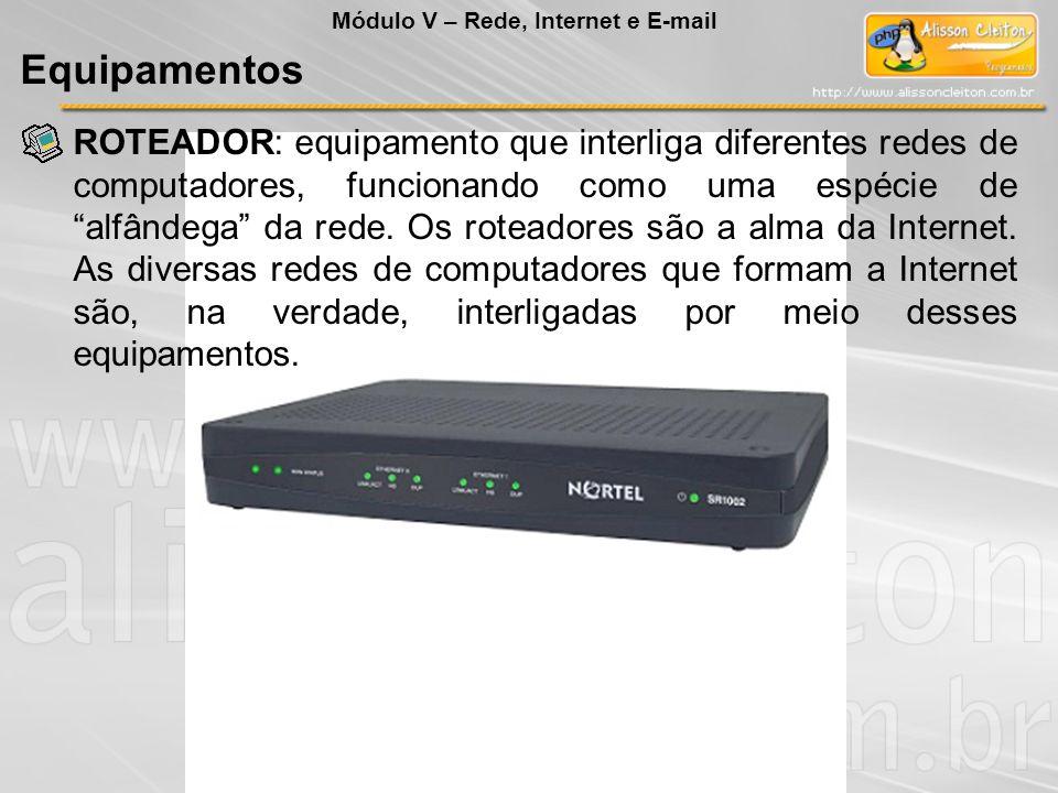 ROTEADOR: equipamento que interliga diferentes redes de computadores, funcionando como uma espécie de alfândega da rede. Os roteadores são a alma da I