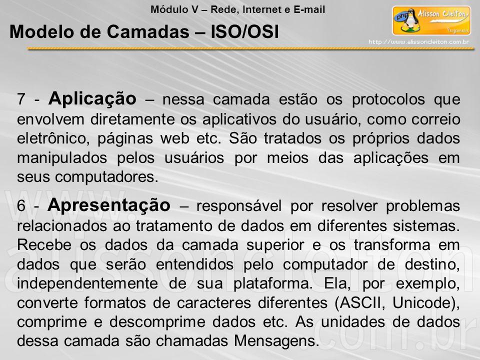 7 - Aplicação – nessa camada estão os protocolos que envolvem diretamente os aplicativos do usuário, como correio eletrônico, páginas web etc. São tra