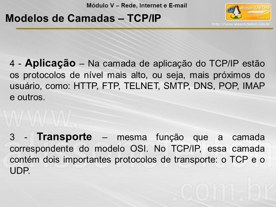 4 - Aplicação – Na camada de aplicação do TCP/IP estão os protocolos de nível mais alto, ou seja, mais próximos do usuário, como: HTTP, FTP, TELNET, S