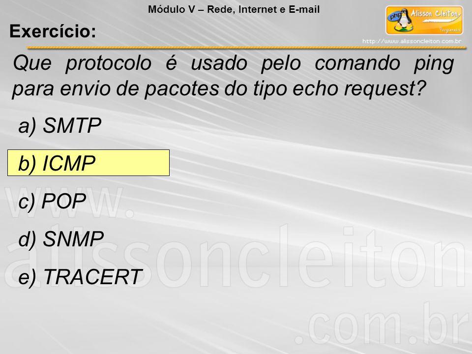 Que protocolo é usado pelo comando ping para envio de pacotes do tipo echo request? a) SMTP b) ICMP c) POP d) SNMP e) TRACERT Módulo V – Rede, Interne