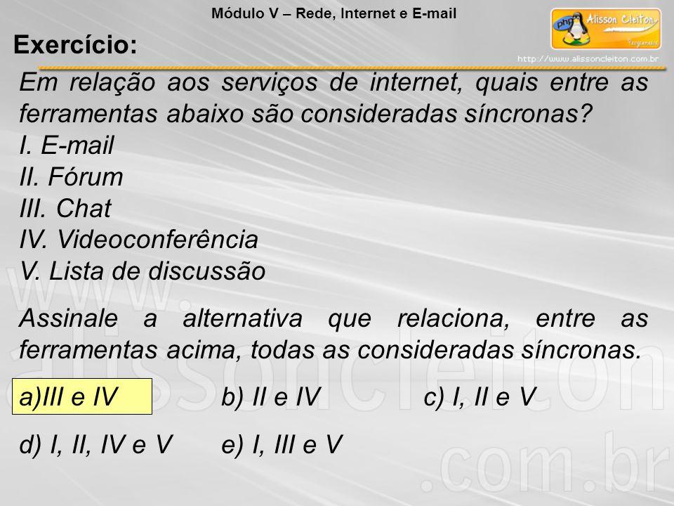 Em relação aos serviços de internet, quais entre as ferramentas abaixo são consideradas síncronas? I. E-mail II. Fórum III. Chat IV. Videoconferência