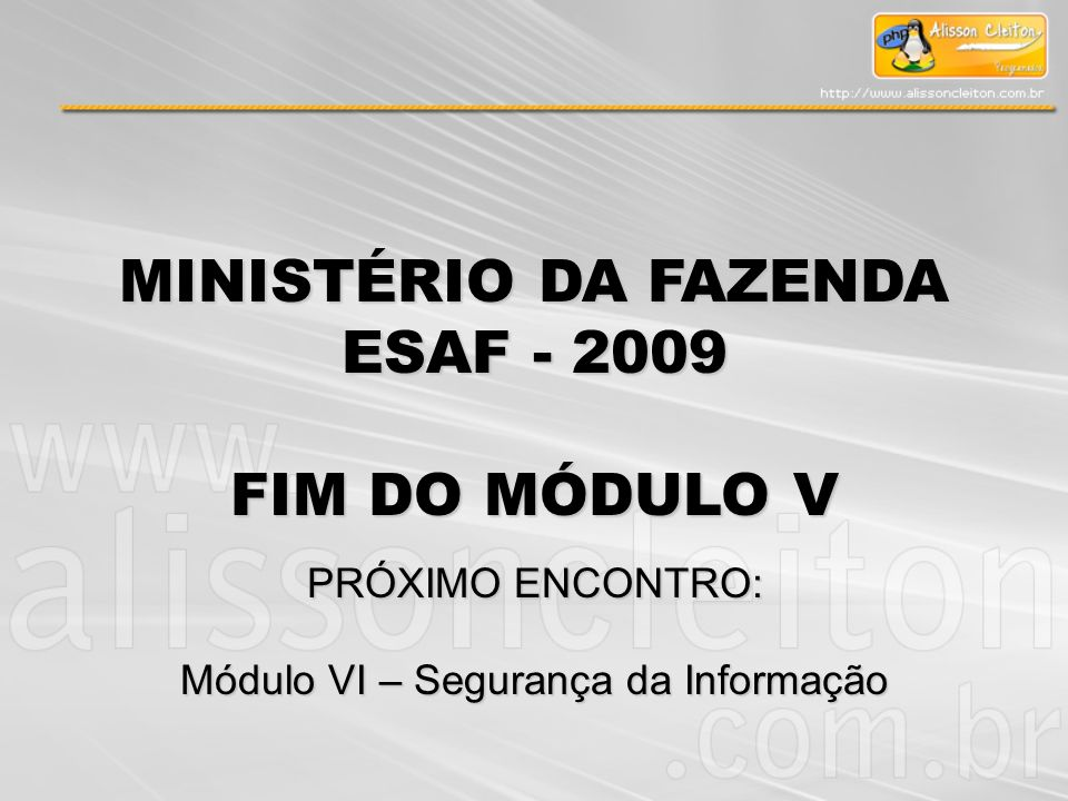 MINISTÉRIO DA FAZENDA ESAF - 2009 FIM DO MÓDULO V PRÓXIMO ENCONTRO: Módulo VI – Segurança da Informação