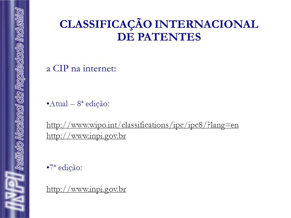 a CIP na internet: Atual – 8ª edição: http://www.wipo.int/classifications/ipc/ipc8/?lang=en http://www.inpi.gov.br 7ª edição: http://www.inpi.gov.br C