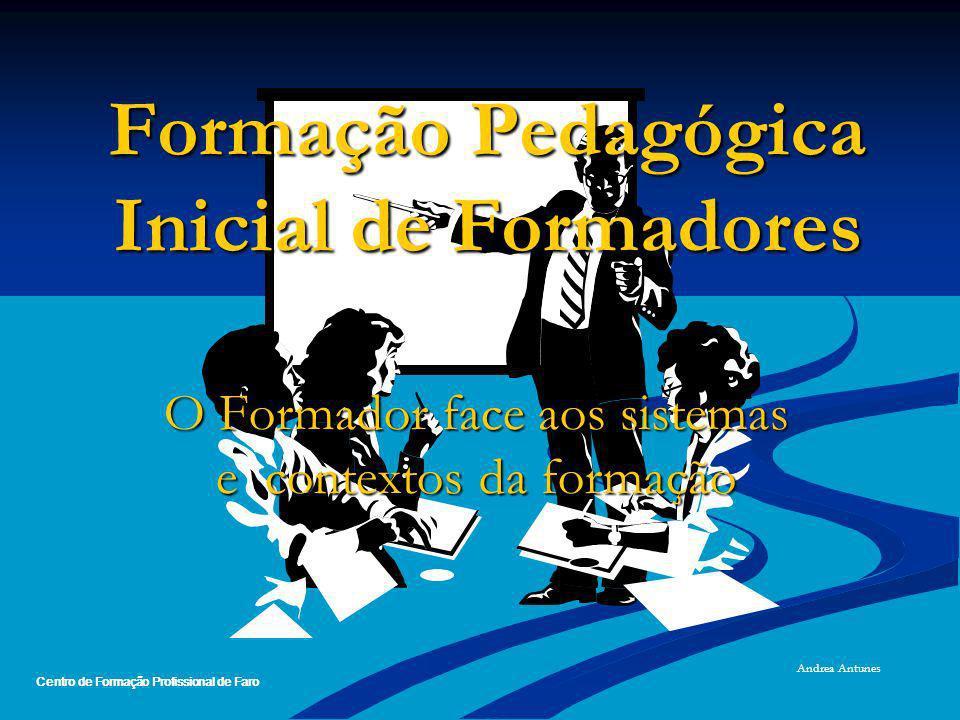 Formação Pedagógica Inicial de Formadores O Formador face aos sistemas e contextos da formação Andrea Antunes Centro de Formação Profissional de Faro