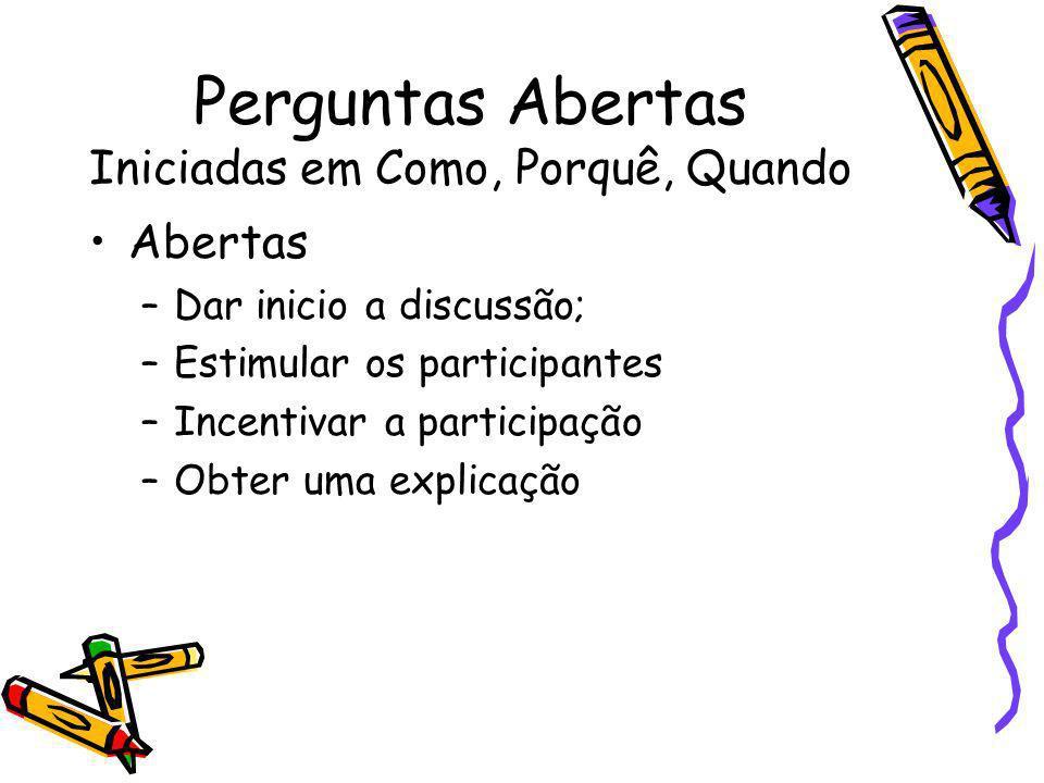 Perguntas Abertas Iniciadas em Como, Porquê, Quando Abertas –Dar inicio a discussão; –Estimular os participantes –Incentivar a participação –Obter uma