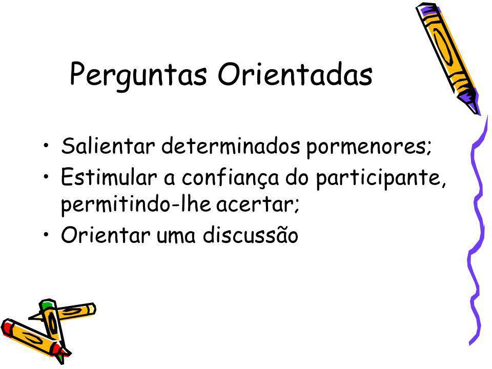 Perguntas Orientadas Salientar determinados pormenores; Estimular a confiança do participante, permitindo-lhe acertar; Orientar uma discussão