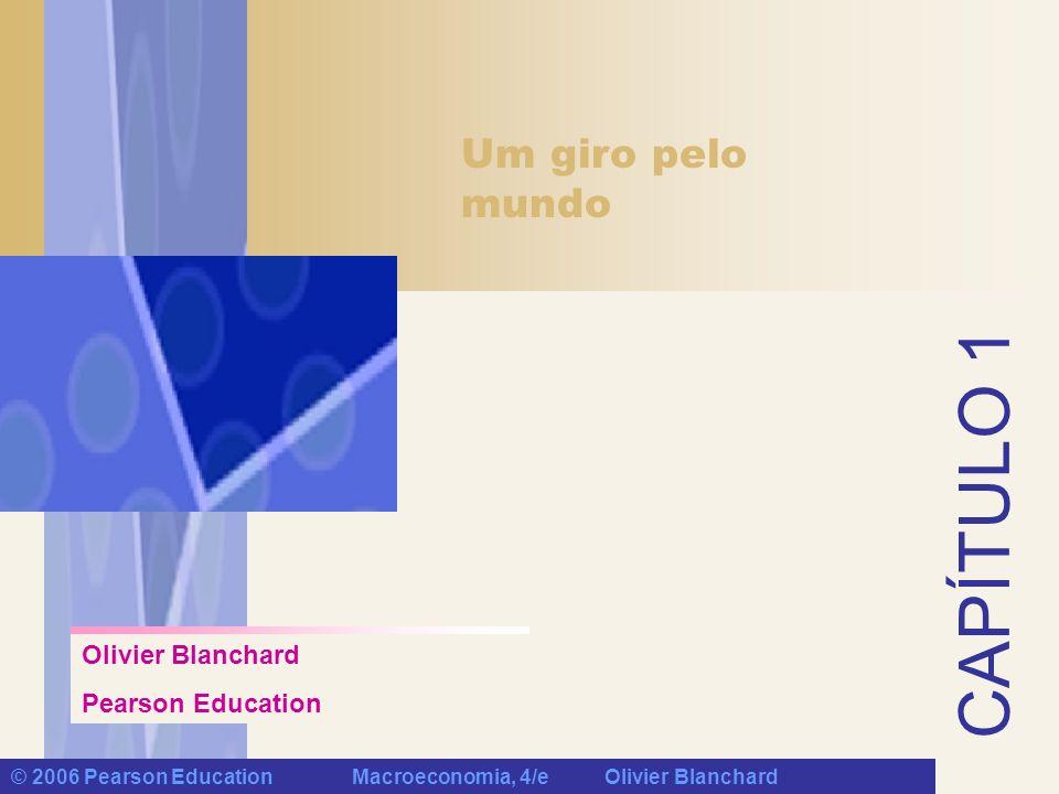 Olivier Blanchard Pearson Education CAPÍTULO 1 Um giro pelo mundo © 2006 Pearson Education Macroeconomia, 4/e Olivier Blanchard