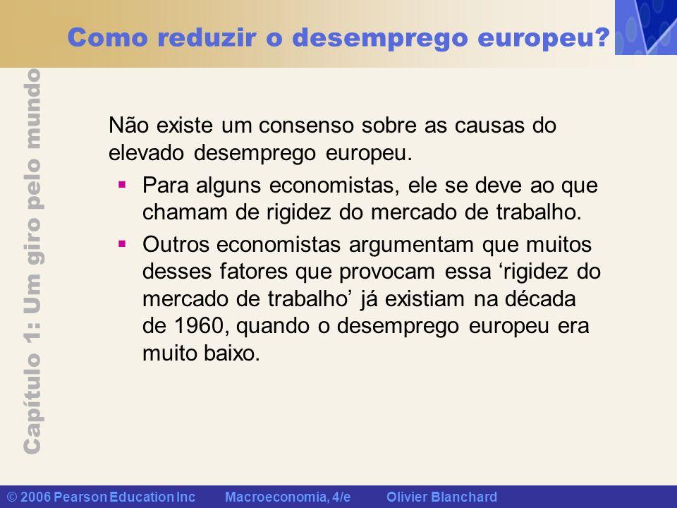 Capítulo 1: Um giro pelo mundo © 2006 Pearson Education Inc Macroeconomia, 4/e Olivier Blanchard Como reduzir o desemprego europeu? Não existe um cons