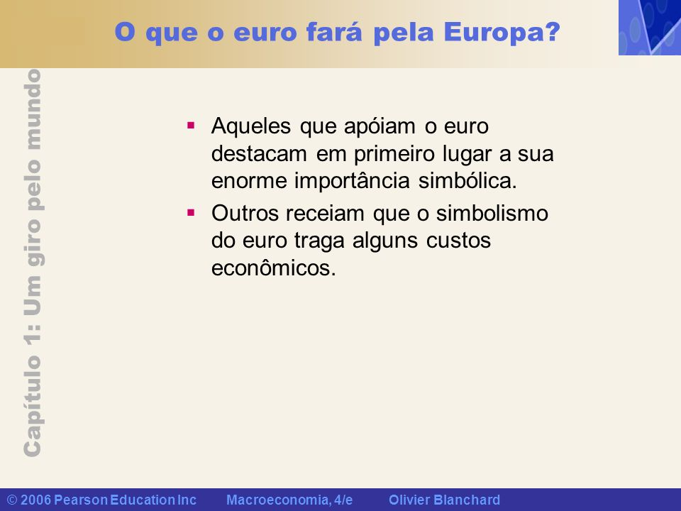 Capítulo 1: Um giro pelo mundo © 2006 Pearson Education Inc Macroeconomia, 4/e Olivier Blanchard O que o euro fará pela Europa? Aqueles que apóiam o e