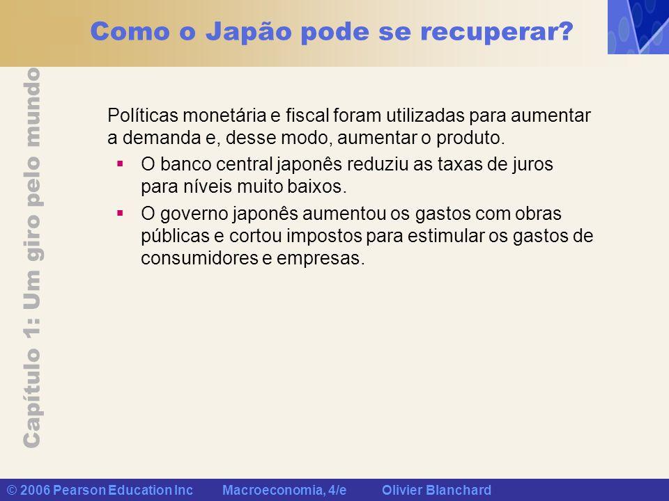 Capítulo 1: Um giro pelo mundo © 2006 Pearson Education Inc Macroeconomia, 4/e Olivier Blanchard Como o Japão pode se recuperar? Políticas monetária e