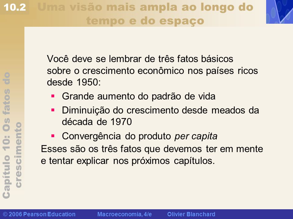 Capítulo 10: Os fatos do crescimento © 2006 Pearson Education Macroeconomia, 4/e Olivier Blanchard Uma visão mais ampla ao longo do tempo e do espaço
