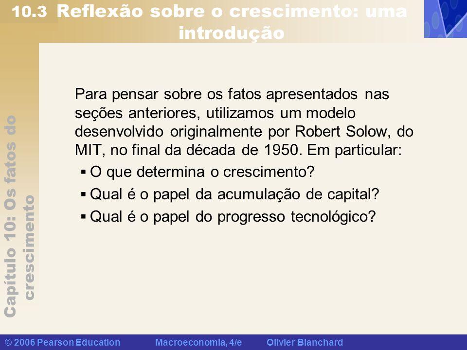 Capítulo 10: Os fatos do crescimento © 2006 Pearson Education Macroeconomia, 4/e Olivier Blanchard Reflexão sobre o crescimento: uma introdução Para p