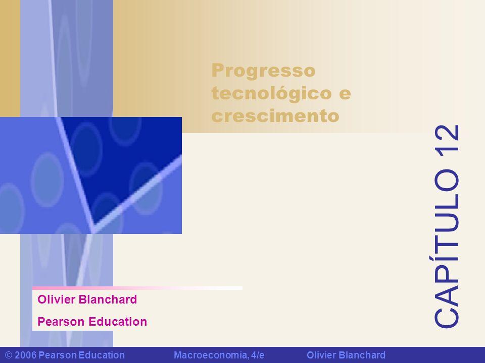 Capítulo 12: Progresso tecnológico e crescimento © 2006 Pearson Education Macroeconomia, 4/e Olivier Blanchard Palavras-chave trabalho efetivo ou trabalho em unidades de eficiência crescimento equilibrado pesquisa e desenvolvimento (P&D) fertilidade do processo de pesquisa apropriabilidade patentes Lei de Moore