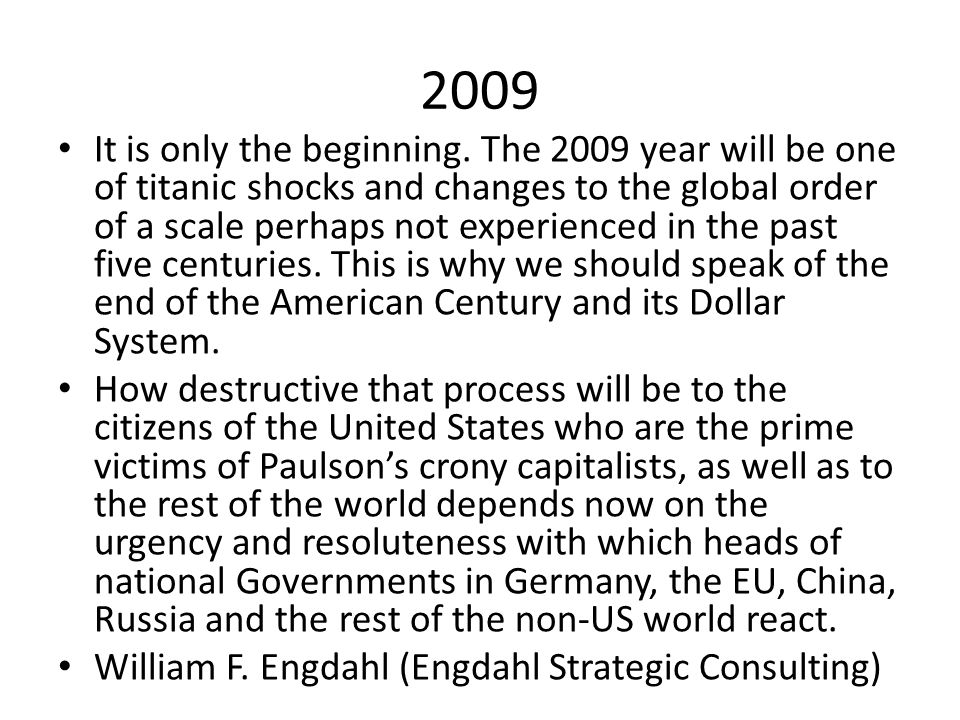 2009 It is only the beginning. The 2009 year will be one of titanic shocks and changes to the global order of a scale perhaps not experienced in the p