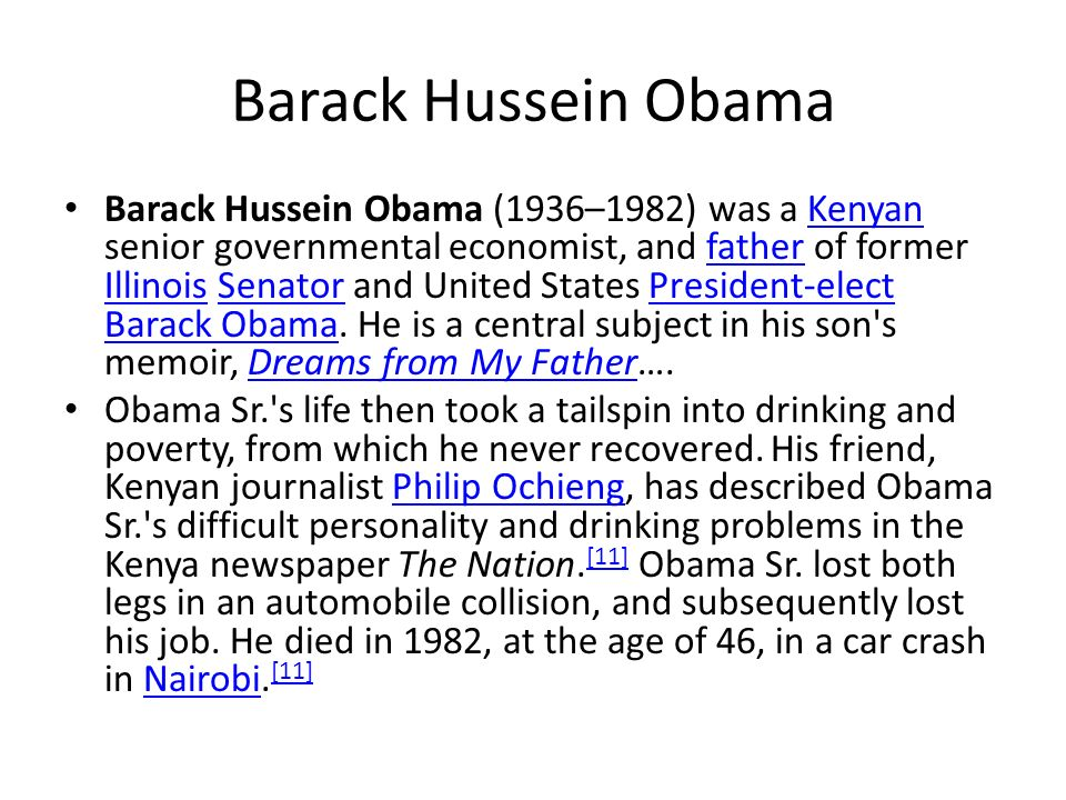 Barack Hussein Obama Barack Hussein Obama (1936–1982) was a Kenyan senior governmental economist, and father of former Illinois Senator and United Sta