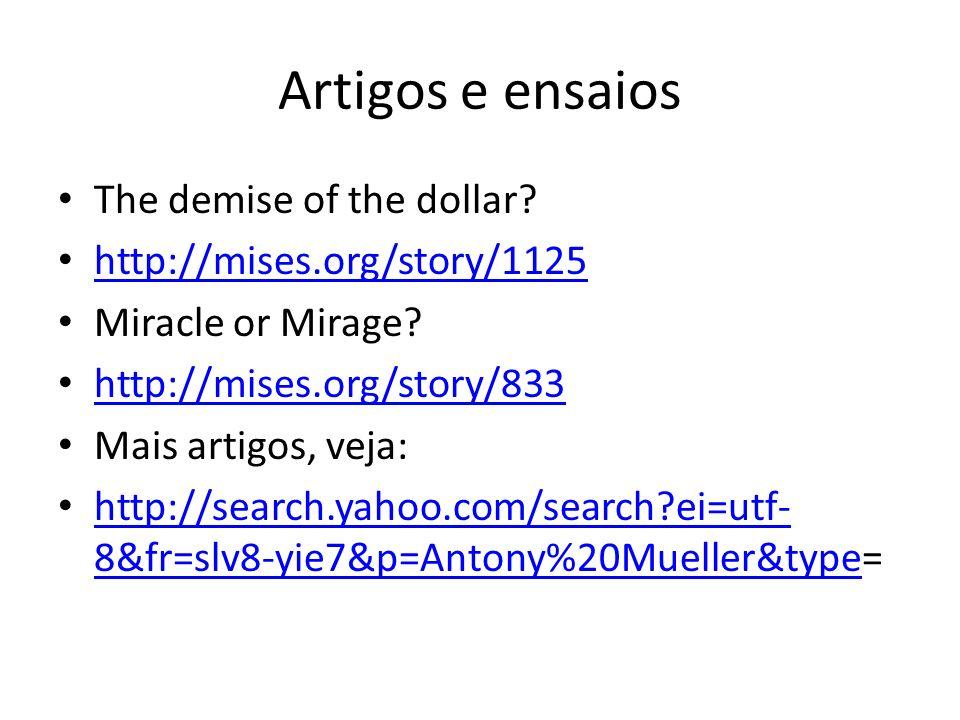 Artigos e ensaios The demise of the dollar? http://mises.org/story/1125 Miracle or Mirage? http://mises.org/story/833 Mais artigos, veja: http://searc