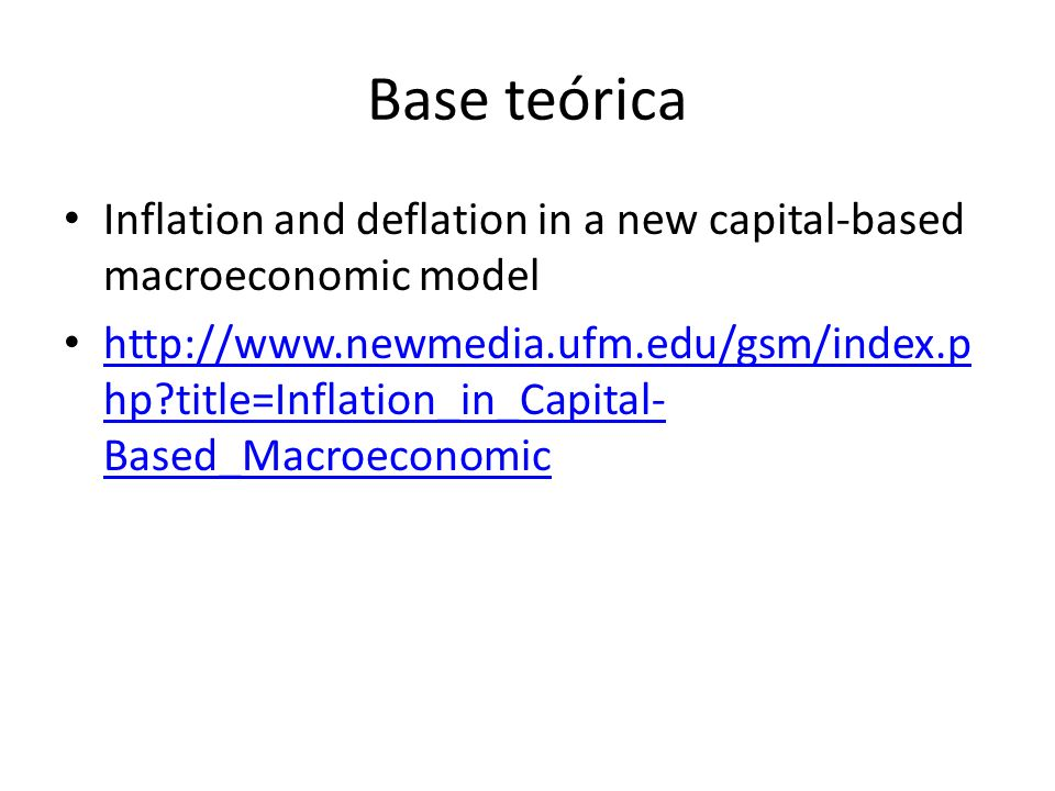 Base teórica Inflation and deflation in a new capital-based macroeconomic model http://www.newmedia.ufm.edu/gsm/index.p hp?title=Inflation_in_Capital-