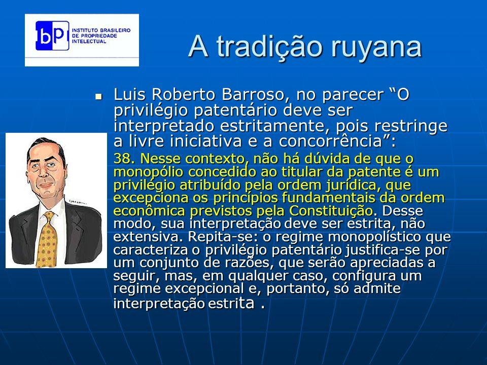 A tradição ruyana Luis Roberto Barroso, no parecer O privilégio patentário deve ser interpretado estritamente, pois restringe a livre iniciativa e a c