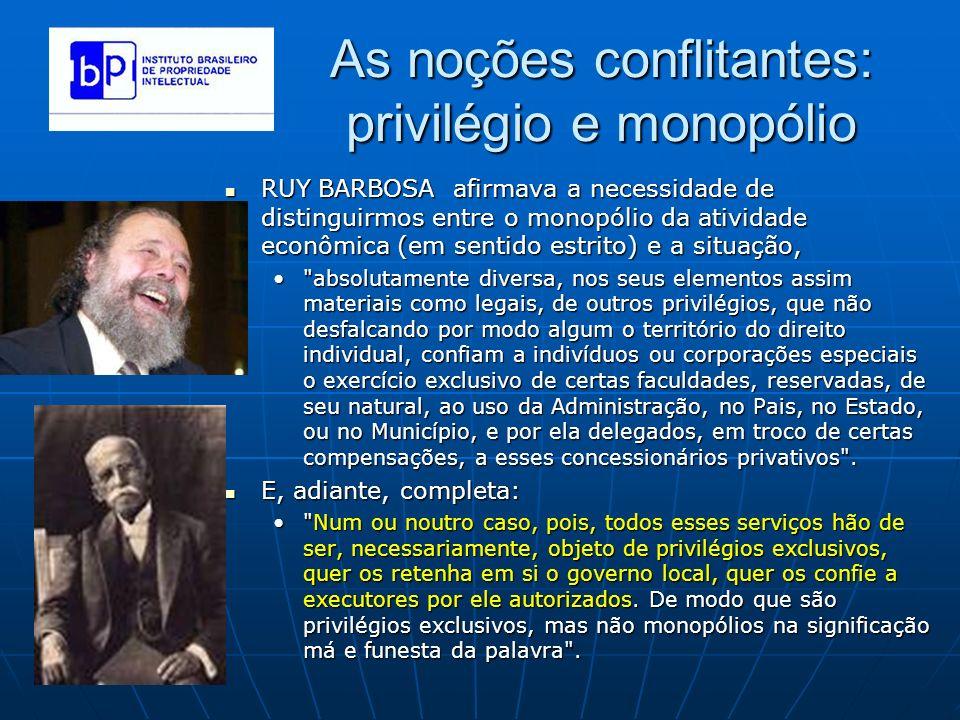 As noções conflitantes: privilégio e monopólio RUY BARBOSA afirmava a necessidade de distinguirmos entre o monopólio da atividade econômica (em sentid
