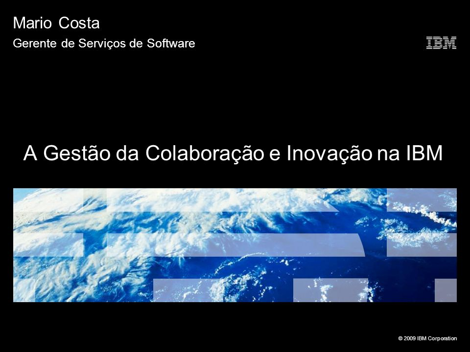 © 2009 IBM Corporation A Gestão da Colaboração e Inovação na IBM Mario Costa Gerente de Serviços de Software