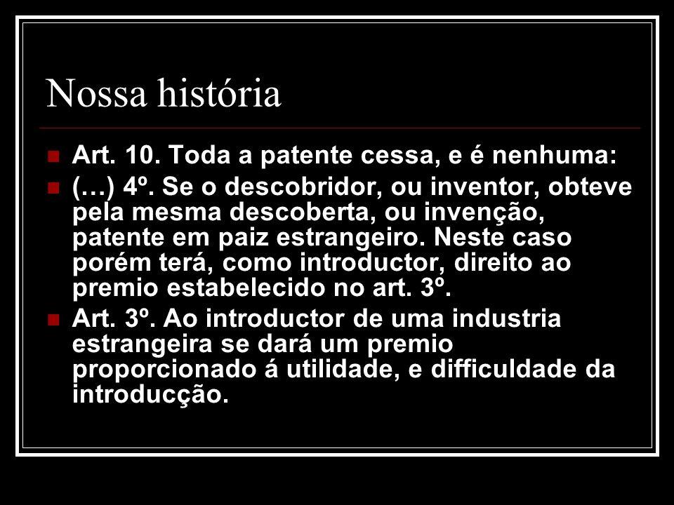 Nossa história Art. 10. Toda a patente cessa, e é nenhuma: (…) 4º. Se o descobridor, ou inventor, obteve pela mesma descoberta, ou invenção, patente e