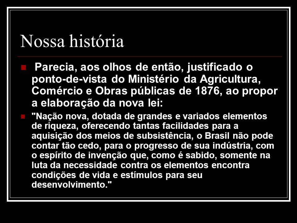 Nossa história Parecia, aos olhos de então, justificado o ponto-de-vista do Ministério da Agricultura, Comércio e Obras públicas de 1876, ao propor a elaboração da nova lei: Nação nova, dotada de grandes e variados elementos de riqueza, oferecendo tantas facilidades para a aquisição dos meios de subsistência, o Brasil não pode contar tão cedo, para o progresso de sua indústria, com o espírito de invenção que, como é sabido, somente na luta da necessidade contra os elementos encontra condições de vida e estímulos para seu desenvolvimento.