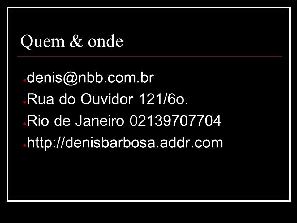 Quem & onde denis@nbb.com.br Rua do Ouvidor 121/6o. Rio de Janeiro 02139707704 http://denisbarbosa.addr.com