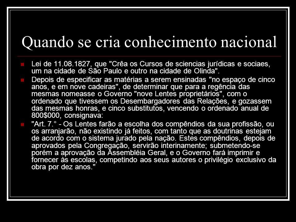 Quando se cria conhecimento nacional Lei de 11.08.1827, que Crêa os Cursos de sciencias jurídicas e sociaes, um na cidade de São Paulo e outro na cidade de Olinda .