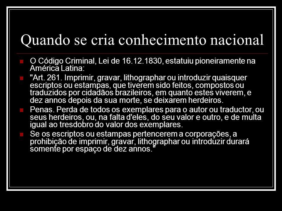 Quando se cria conhecimento nacional O Código Criminal, Lei de 16.12.1830, estatuiu pioneiramente na América Latina: Art.