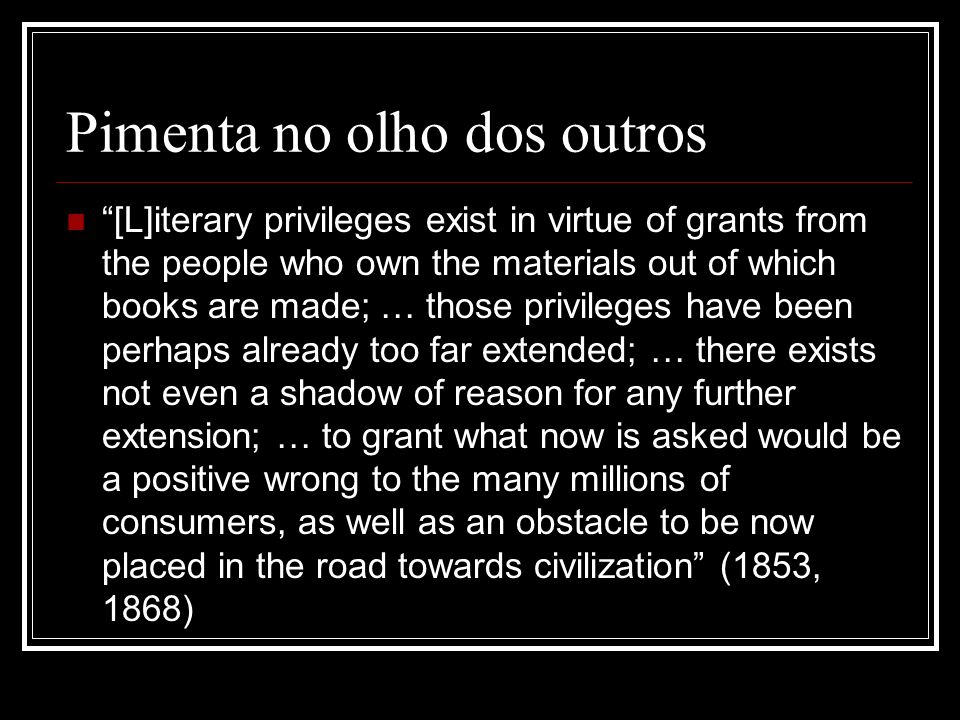 Pimenta no olho dos outros [L]iterary privileges exist in virtue of grants from the people who own the materials out of which books are made; … those