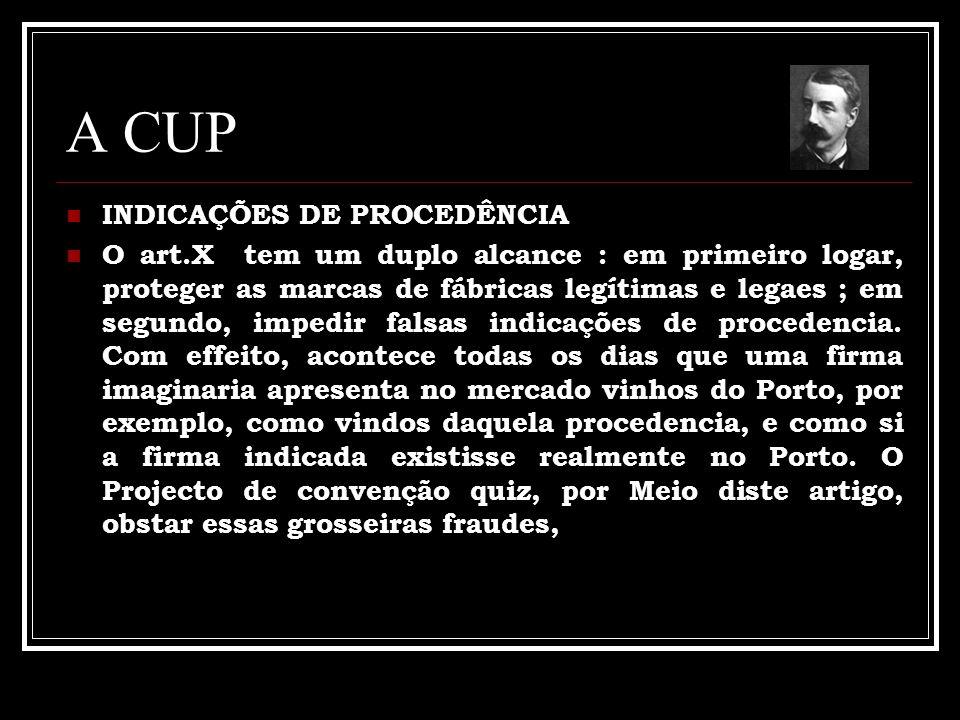 A CUP INDICAÇÕES DE PROCEDÊNCIA O art.X tem um duplo alcance : em primeiro logar, proteger as marcas de fábricas legítimas e legaes ; em segundo, impedir falsas indicações de procedencia.
