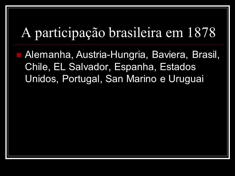 A participação brasileira em 1878 Alemanha, Austria-Hungria, Baviera, Brasil, Chile, EL Salvador, Espanha, Estados Unidos, Portugal, San Marino e Uruguai
