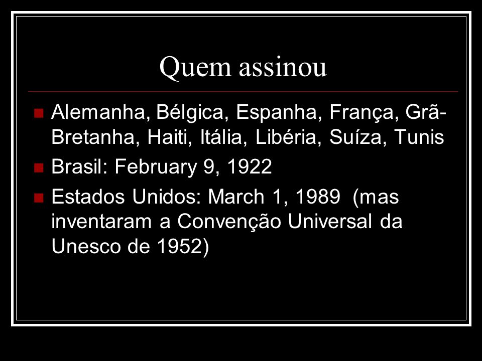 Quem assinou Alemanha, Bélgica, Espanha, França, Grã- Bretanha, Haiti, Itália, Libéria, Suíza, Tunis Brasil: February 9, 1922 Estados Unidos: March 1, 1989 (mas inventaram a Convenção Universal da Unesco de 1952)