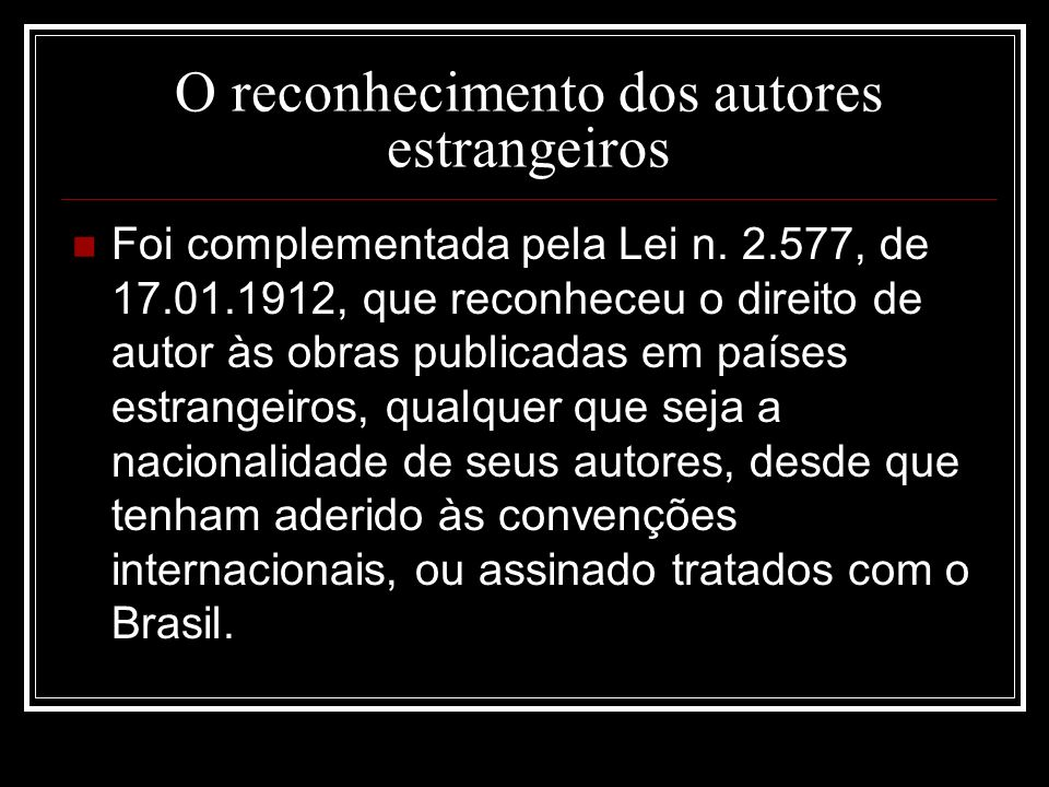 O reconhecimento dos autores estrangeiros Foi complementada pela Lei n. 2.577, de 17.01.1912, que reconheceu o direito de autor às obras publicadas em