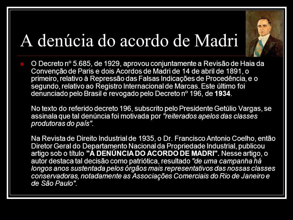 A denúcia do acordo de Madri O Decreto nº 5.685, de 1929, aprovou conjuntamente a Revisão de Haia da Convenção de Paris e dois Acordos de Madri de 14 de abril de 1891, o primeiro, relativo à Repressão das Falsas Indicações de Procedência, e o segundo, relativo ao Registro Internacional de Marcas.