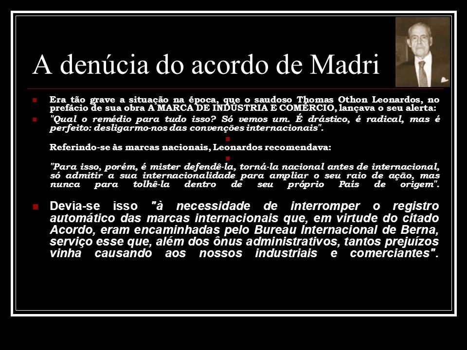 A denúcia do acordo de Madri Era tão grave a situação na época, que o saudoso Thomas Othon Leonardos, no prefácio de sua obra A MARCA DE INDÚSTRIA E COMÉRCIO, lançava o seu alerta: Qual o remédio para tudo isso.