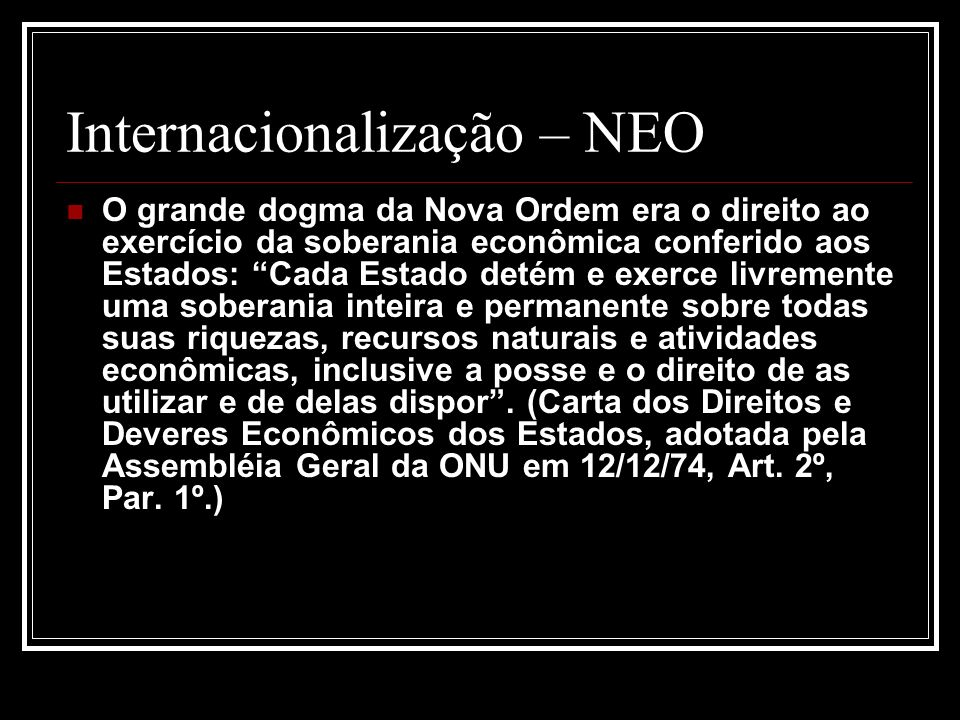 Internacionalização – NEO O grande dogma da Nova Ordem era o direito ao exercício da soberania econômica conferido aos Estados: Cada Estado detém e ex