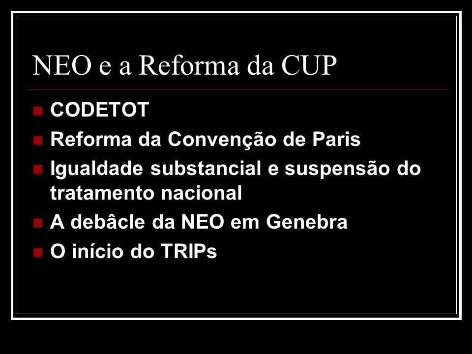 NEO e a Reforma da CUP CODETOT Reforma da Convenção de Paris Igualdade substancial e suspensão do tratamento nacional A debâcle da NEO em Genebra O início do TRIPs