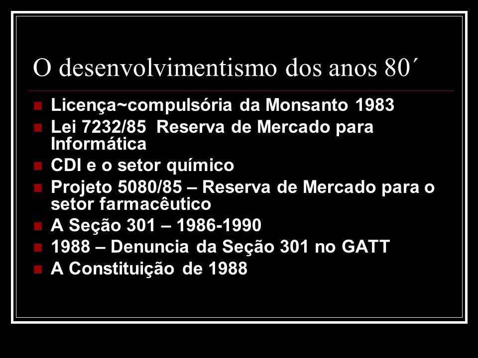 O desenvolvimentismo dos anos 80´ Licença~compulsória da Monsanto 1983 Lei 7232/85 Reserva de Mercado para Informática CDI e o setor químico Projeto 5080/85 – Reserva de Mercado para o setor farmacêutico A Seção 301 – 1986-1990 1988 – Denuncia da Seção 301 no GATT A Constituição de 1988