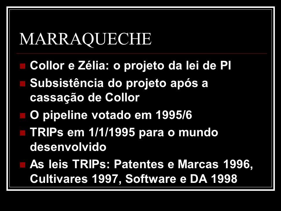 MARRAQUECHE Collor e Zélia: o projeto da lei de PI Subsistência do projeto após a cassação de Collor O pipeline votado em 1995/6 TRIPs em 1/1/1995 para o mundo desenvolvido As leis TRIPs: Patentes e Marcas 1996, Cultivares 1997, Software e DA 1998