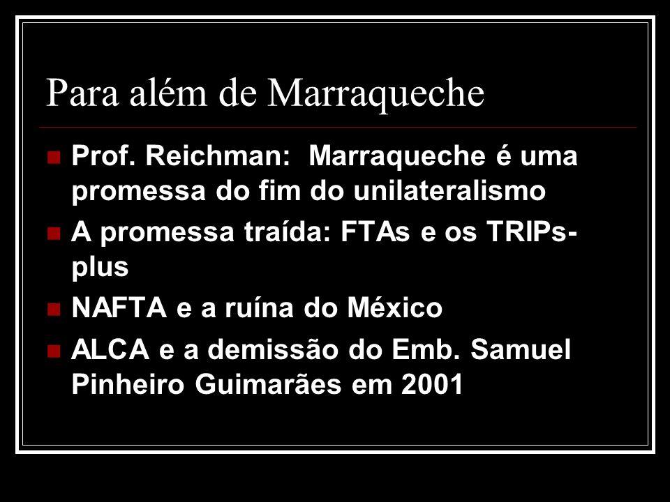 Para além de Marraqueche Prof. Reichman: Marraqueche é uma promessa do fim do unilateralismo A promessa traída: FTAs e os TRIPs- plus NAFTA e a ruína